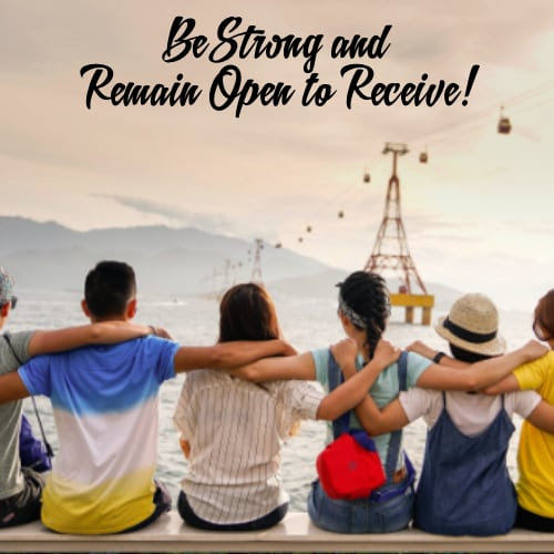Be Strong and Remain Open to Receive!